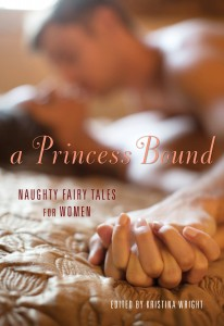 A Princess Bound:  Naughty Fairy Tales for Women  (Cleis Press, 2014)